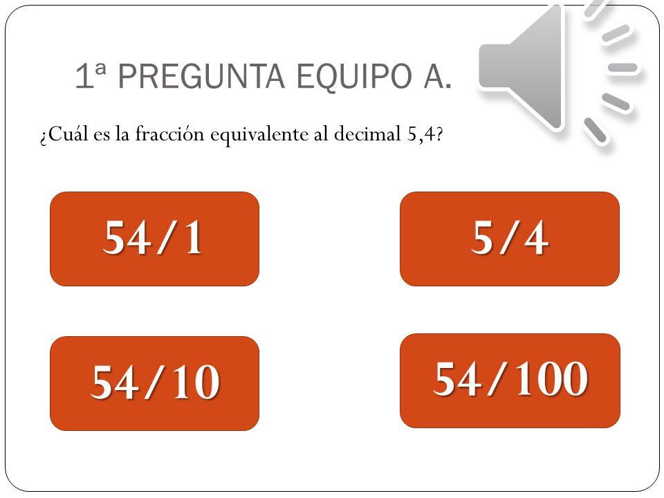 54/1 5/4 54/10 54/100 1ª PREGUNTA EQUIPO A.