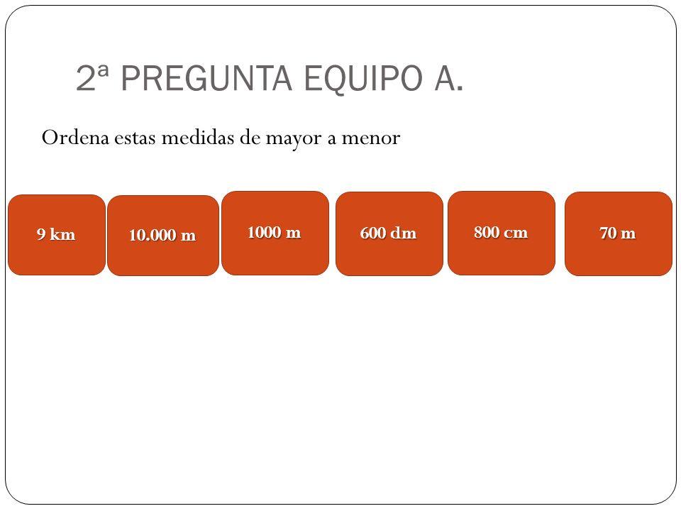 2ª PREGUNTA EQUIPO A. Ordena estas medidas de mayor a menor 9 km
