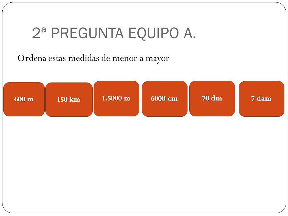 2ª PREGUNTA EQUIPO A. Ordena estas medidas de menor a mayor 600 m