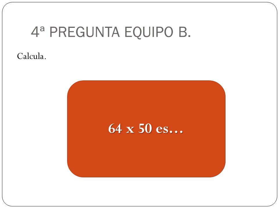 4ª PREGUNTA EQUIPO B. Calcula. 64 x 50 es…