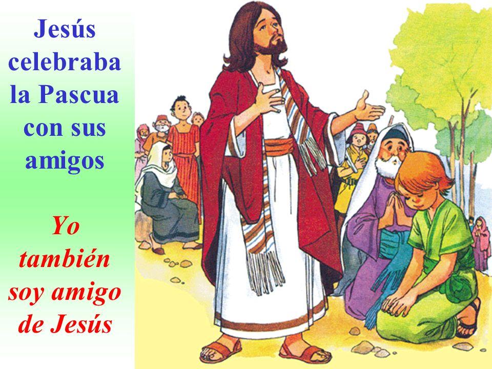 Jesús celebraba la Pascua con sus amigos Yo también soy amigo de Jesús