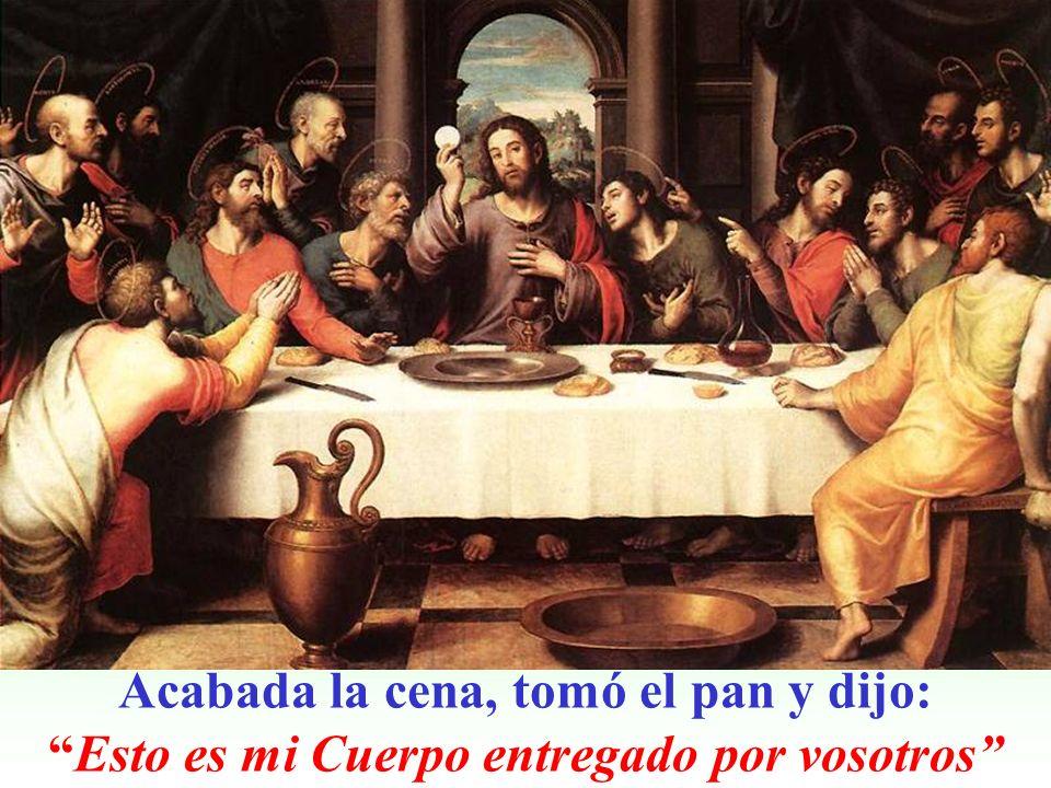 Acabada la cena, tomó el pan y dijo: Esto es mi Cuerpo entregado por vosotros