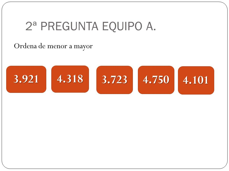 2ª PREGUNTA EQUIPO A. Ordena de menor a mayor 3.921 4.318 3.723 4.750 4.101