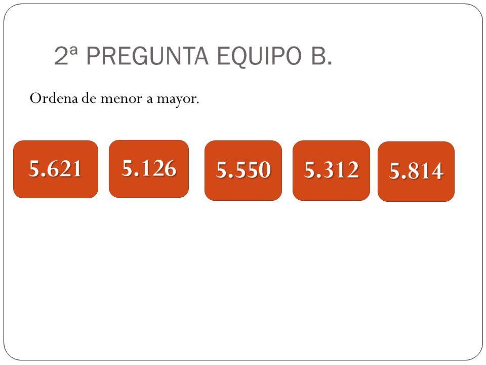 2ª PREGUNTA EQUIPO B. Ordena de menor a mayor. 5.621 5.126 5.550 5.312 5.814