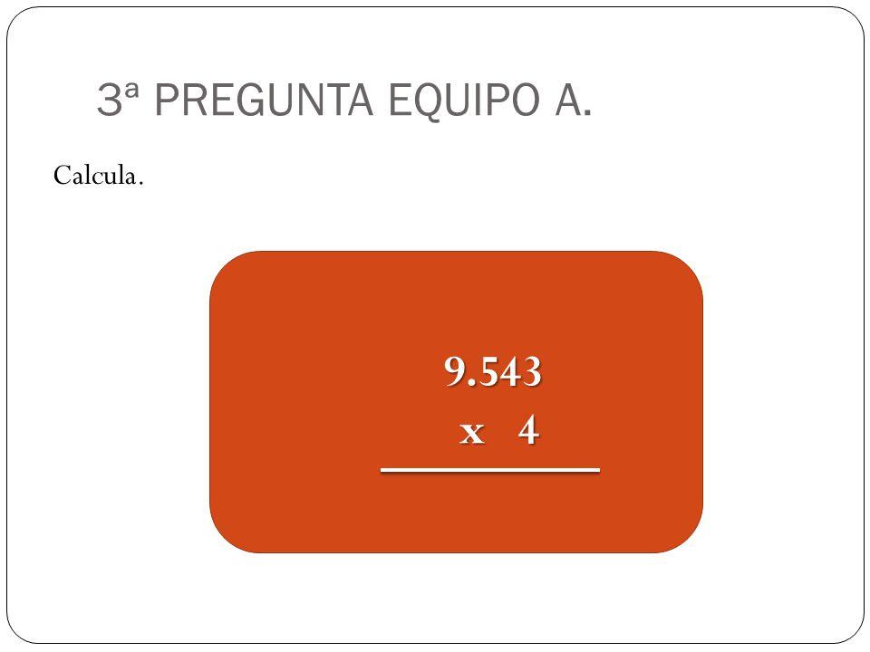 3ª PREGUNTA EQUIPO A. Calcula. 9.543 x 4