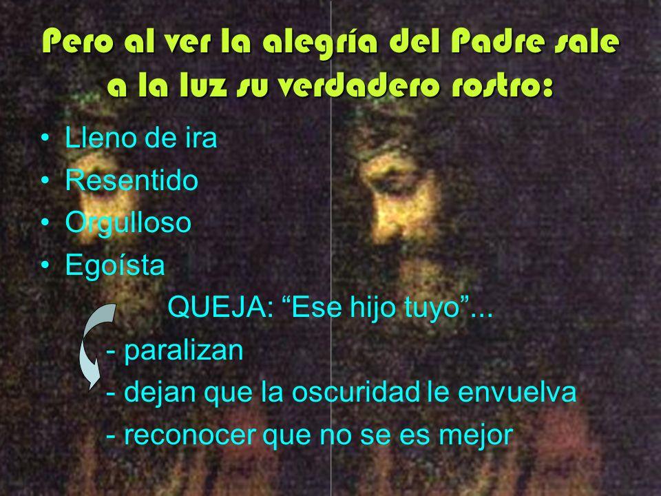 Pero al ver la alegría del Padre sale a la luz su verdadero rostro: