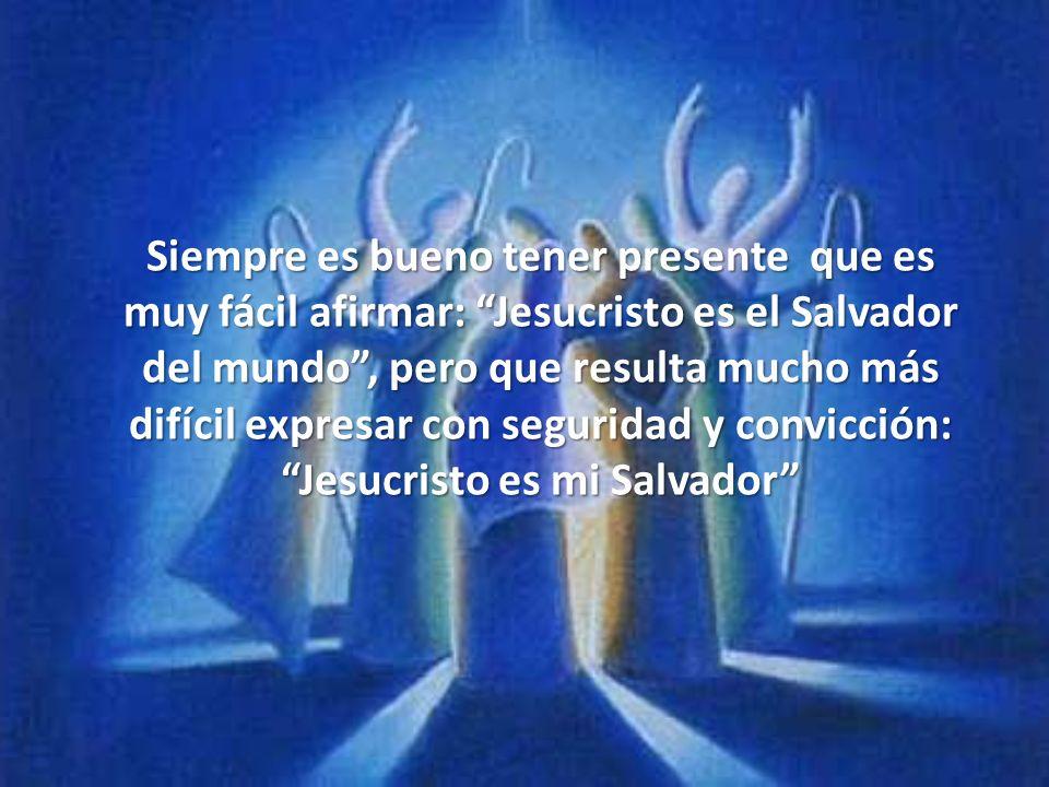 Siempre es bueno tener presente que es muy fácil afirmar: Jesucristo es el Salvador del mundo , pero que resulta mucho más difícil expresar con seguridad y convicción: Jesucristo es mi Salvador
