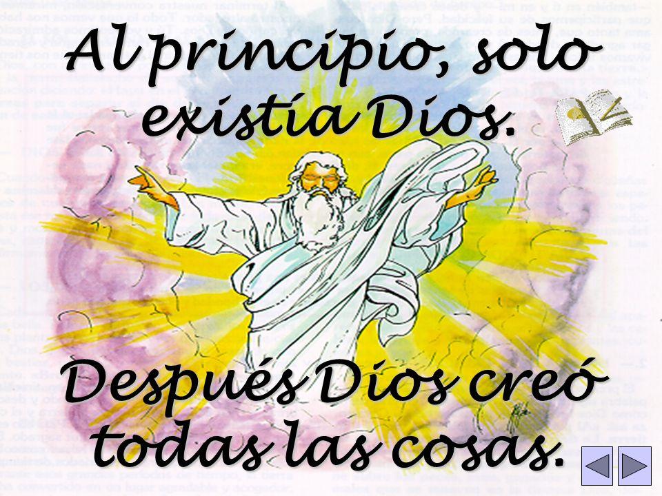 Al principio, solo existía Dios. Después Dios creó todas las cosas.
