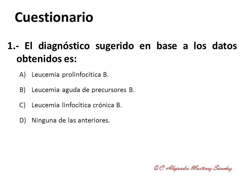 Cuestionario 1.- El diagnóstico sugerido en base a los datos obtenidos es: Leucemia prolinfocítica B.