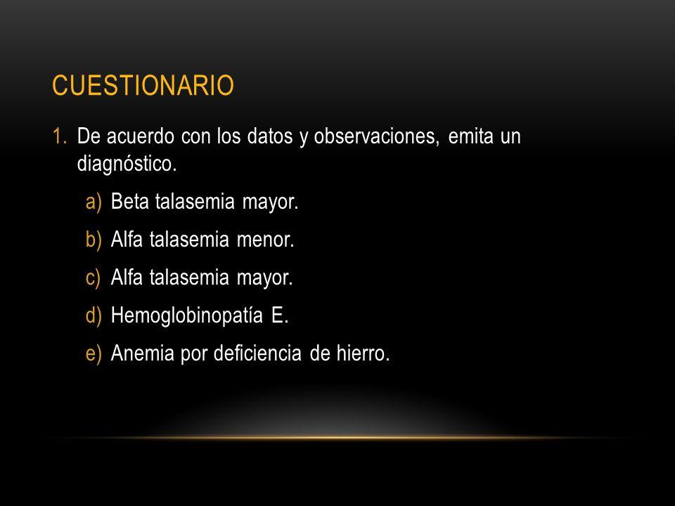 cuestionario De acuerdo con los datos y observaciones, emita un diagnóstico. Beta talasemia mayor.