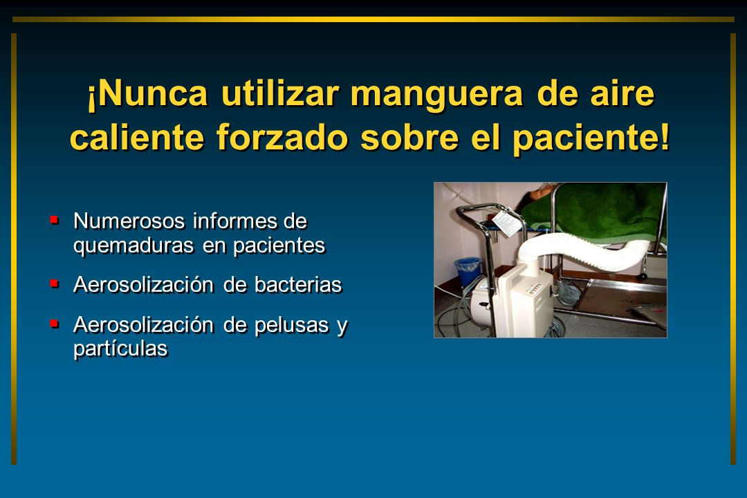 ¡Nunca utilizar manguera de aire caliente forzado sobre el paciente!