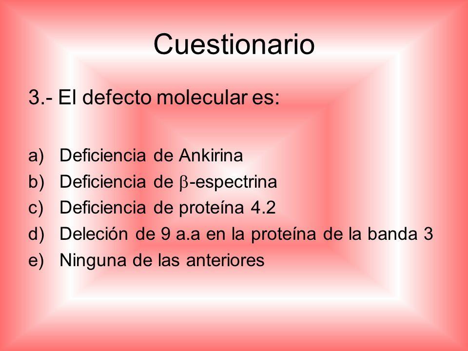 Cuestionario 3.- El defecto molecular es: Deficiencia de Ankirina