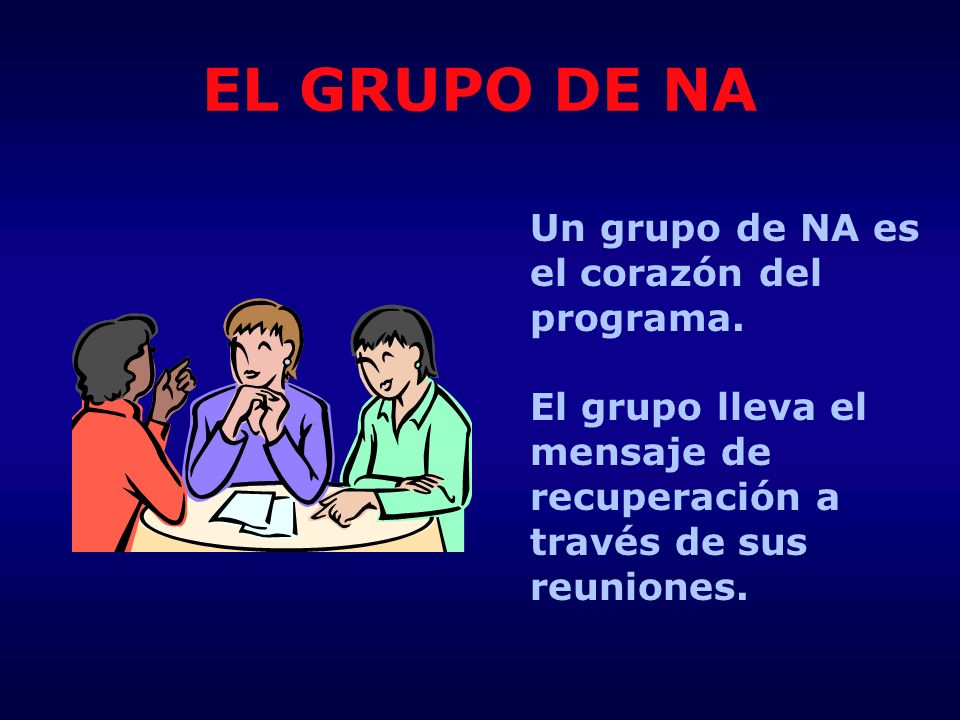 EL GRUPO DE NA Un grupo de NA es el corazón del programa.