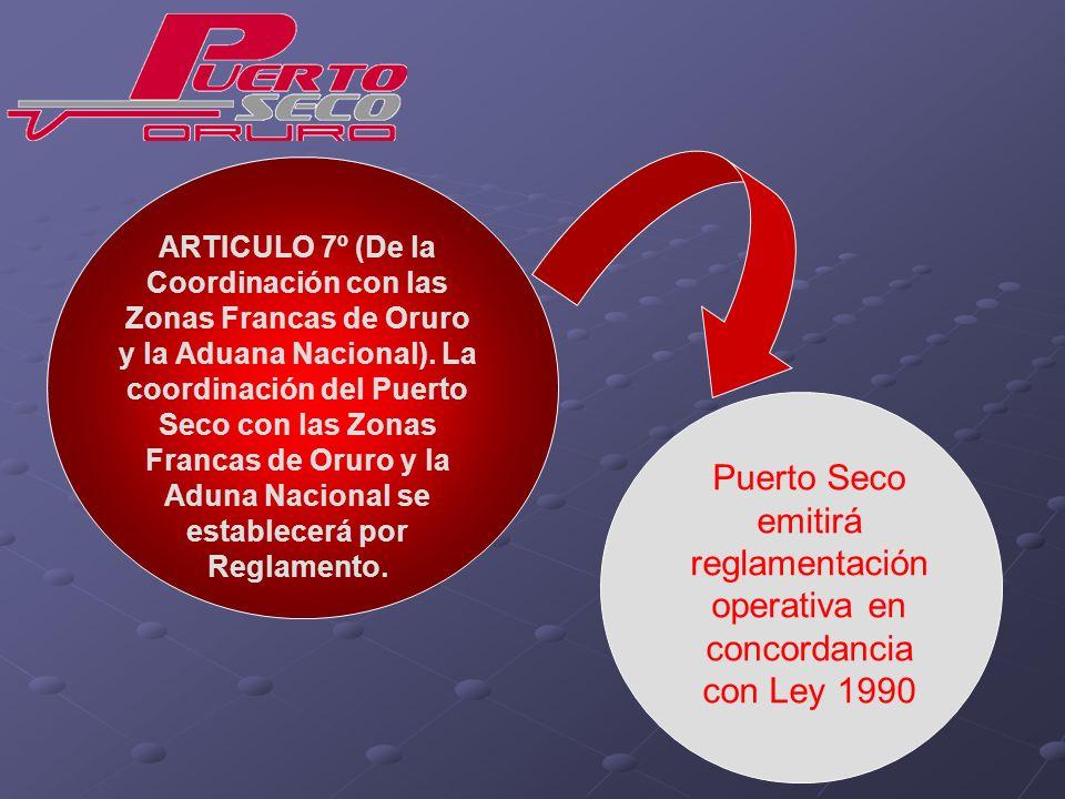 ARTICULO 7º (De la Coordinación con las Zonas Francas de Oruro y la Aduana Nacional). La coordinación del Puerto Seco con las Zonas Francas de Oruro y la Aduna Nacional se establecerá por Reglamento.