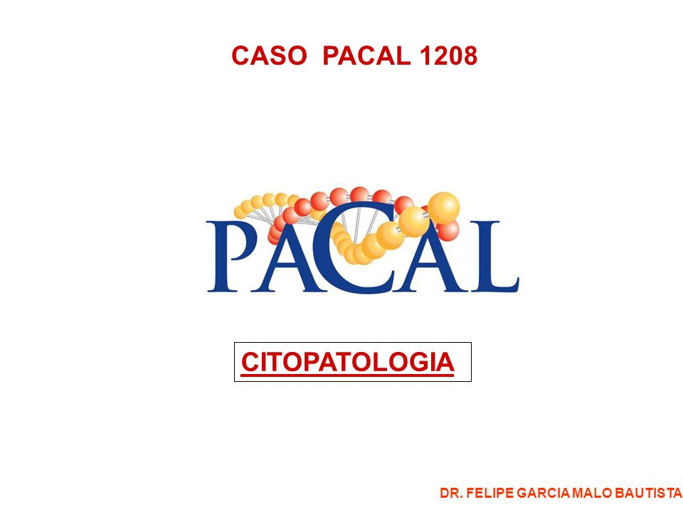 CASO PACAL 1208 CITOPATOLOGIA DR. FELIPE GARCIA MALO BAUTISTA