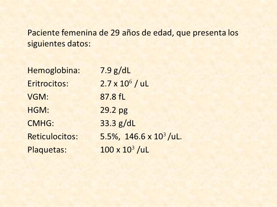 Paciente femenina de 29 años de edad, que presenta los siguientes datos: Hemoglobina: 7.9 g/dL Eritrocitos: 2.7 x 106 / uL VGM: 87.8 fL HGM: 29.2 pg CMHG: 33.3 g/dL Reticulocitos: 5.5%, 146.6 x 103 /uL.