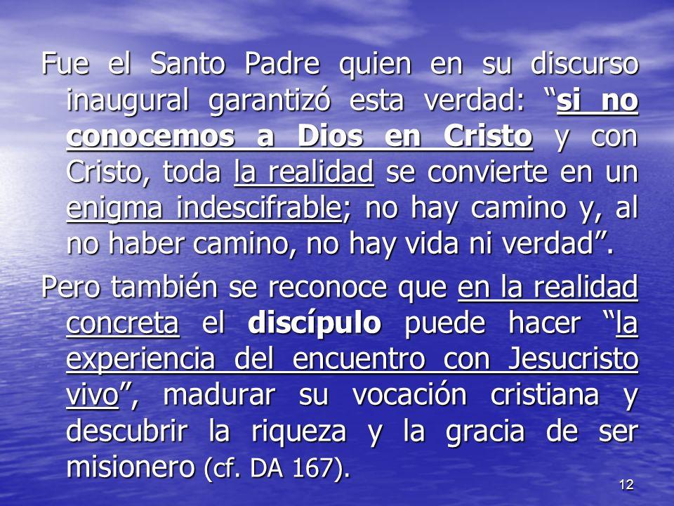 Fue el Santo Padre quien en su discurso inaugural garantizó esta verdad: si no conocemos a Dios en Cristo y con Cristo, toda la realidad se convierte en un enigma indescifrable; no hay camino y, al no haber camino, no hay vida ni verdad .