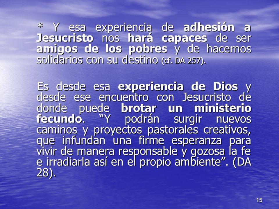 * Y esa experiencia de adhesión a Jesucristo nos hará capaces de ser amigos de los pobres y de hacernos solidarios con su destino (cf. DA 257).