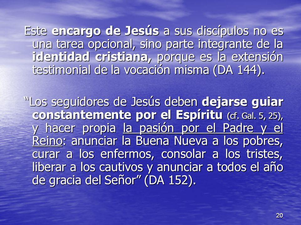 Este encargo de Jesús a sus discípulos no es una tarea opcional, sino parte integrante de la identidad cristiana, porque es la extensión testimonial de la vocación misma (DA 144).