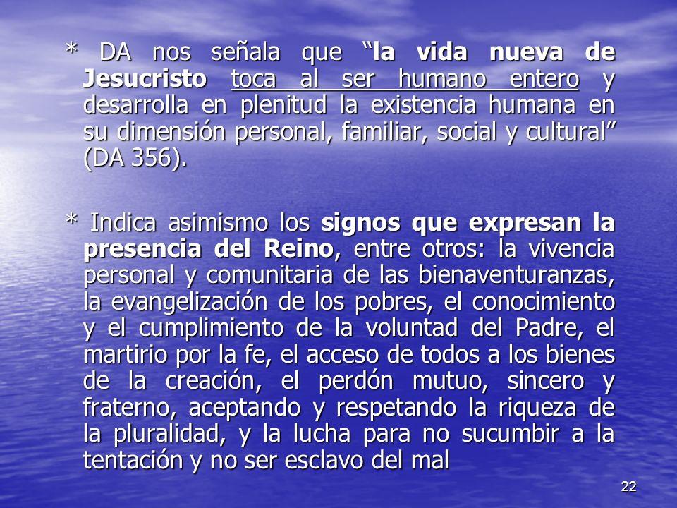 * DA nos señala que la vida nueva de Jesucristo toca al ser humano entero y desarrolla en plenitud la existencia humana en su dimensión personal, familiar, social y cultural (DA 356).
