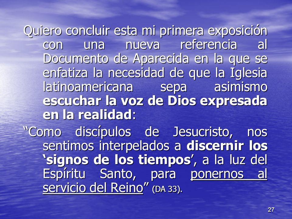 Quiero concluir esta mi primera exposición con una nueva referencia al Documento de Aparecida en la que se enfatiza la necesidad de que la Iglesia latinoamericana sepa asimismo escuchar la voz de Dios expresada en la realidad: