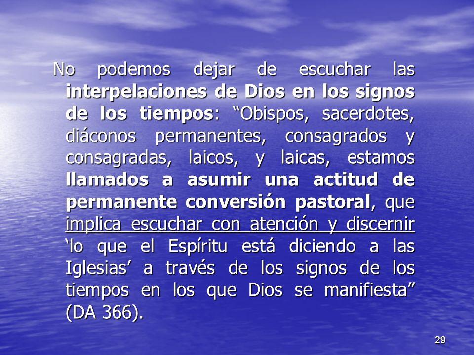 No podemos dejar de escuchar las interpelaciones de Dios en los signos de los tiempos: Obispos, sacerdotes, diáconos permanentes, consagrados y consagradas, laicos, y laicas, estamos llamados a asumir una actitud de permanente conversión pastoral, que implica escuchar con atención y discernir 'lo que el Espíritu está diciendo a las Iglesias' a través de los signos de los tiempos en los que Dios se manifiesta (DA 366).