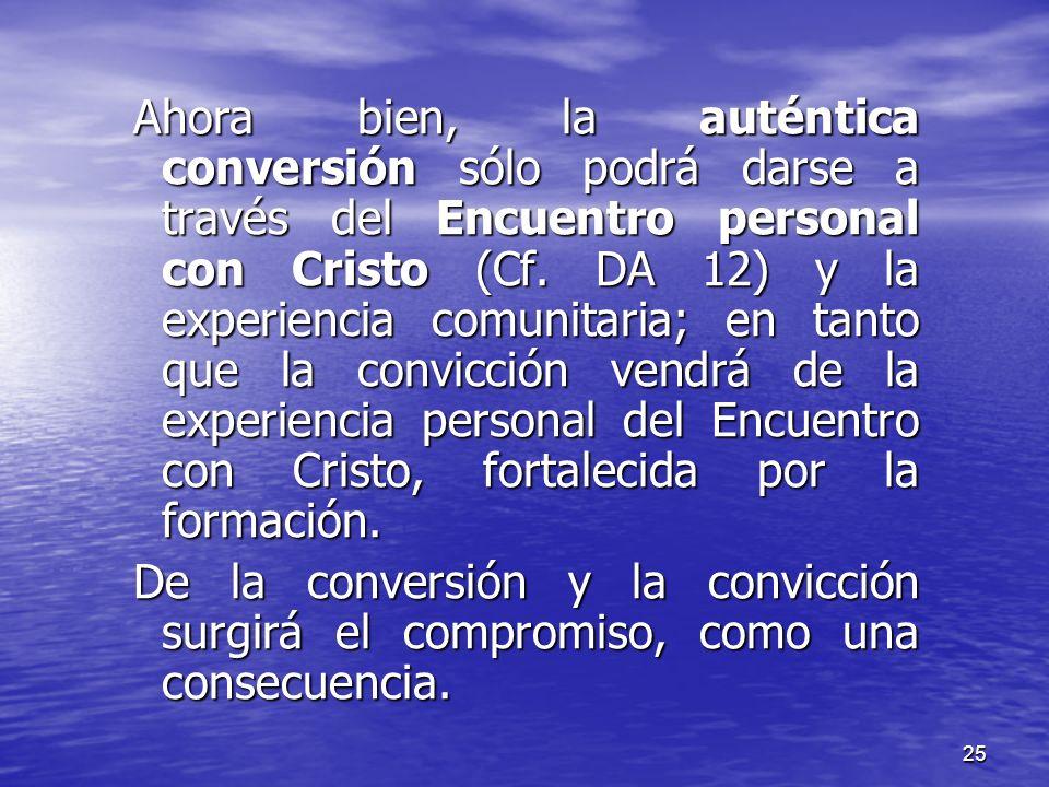 Ahora bien, la auténtica conversión sólo podrá darse a través del Encuentro personal con Cristo (Cf. DA 12) y la experiencia comunitaria; en tanto que la convicción vendrá de la experiencia personal del Encuentro con Cristo, fortalecida por la formación.