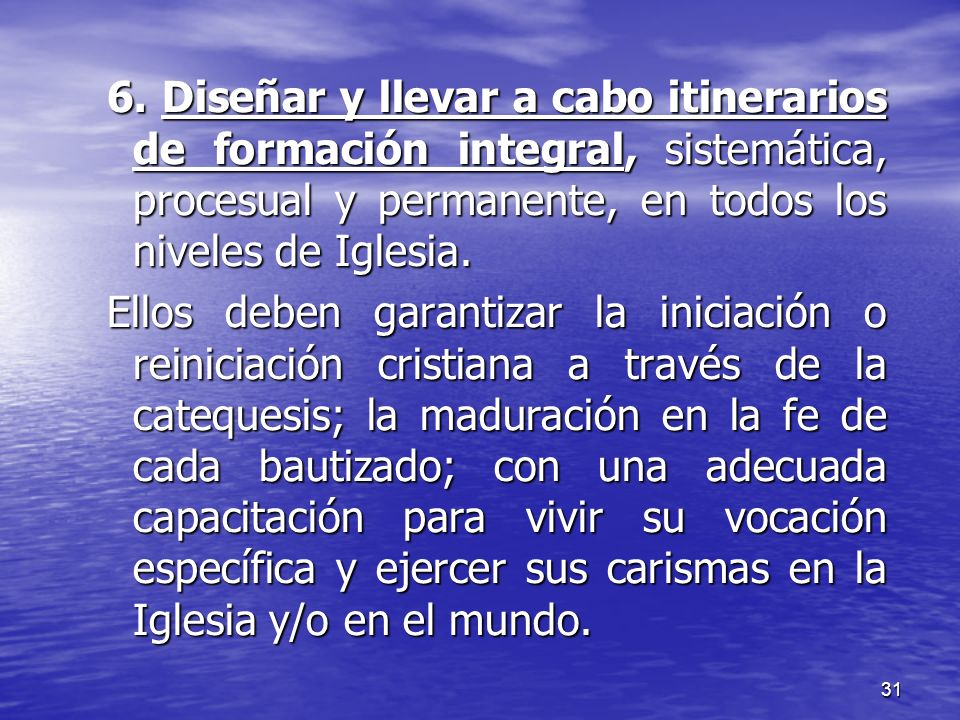6. Diseñar y llevar a cabo itinerarios de formación integral, sistemática, procesual y permanente, en todos los niveles de Iglesia.