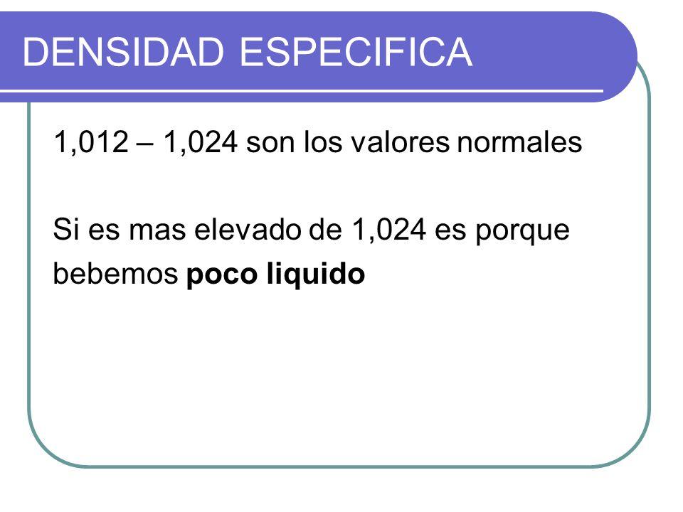 DENSIDAD ESPECIFICA 1,012 – 1,024 son los valores normales