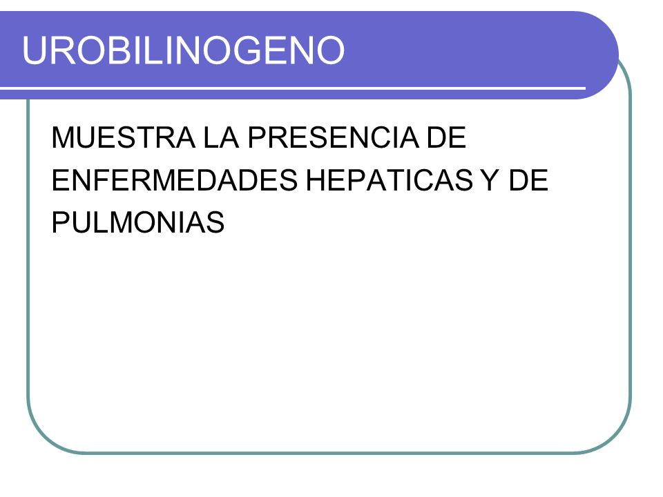 UROBILINOGENO MUESTRA LA PRESENCIA DE ENFERMEDADES HEPATICAS Y DE