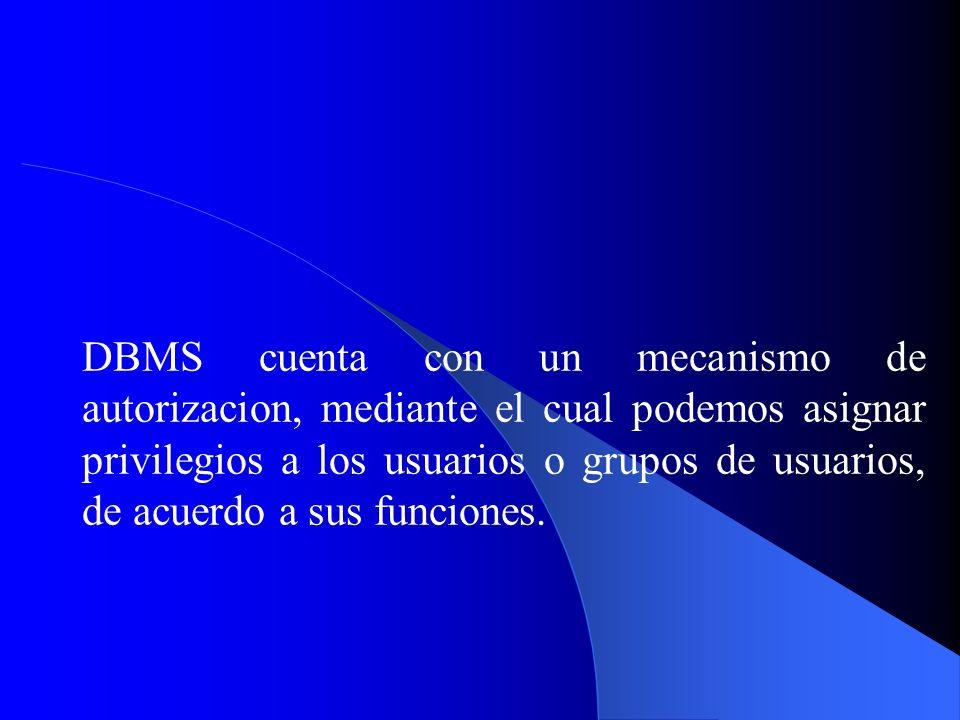 DBMS cuenta con un mecanismo de autorizacion, mediante el cual podemos asignar privilegios a los usuarios o grupos de usuarios, de acuerdo a sus funciones.