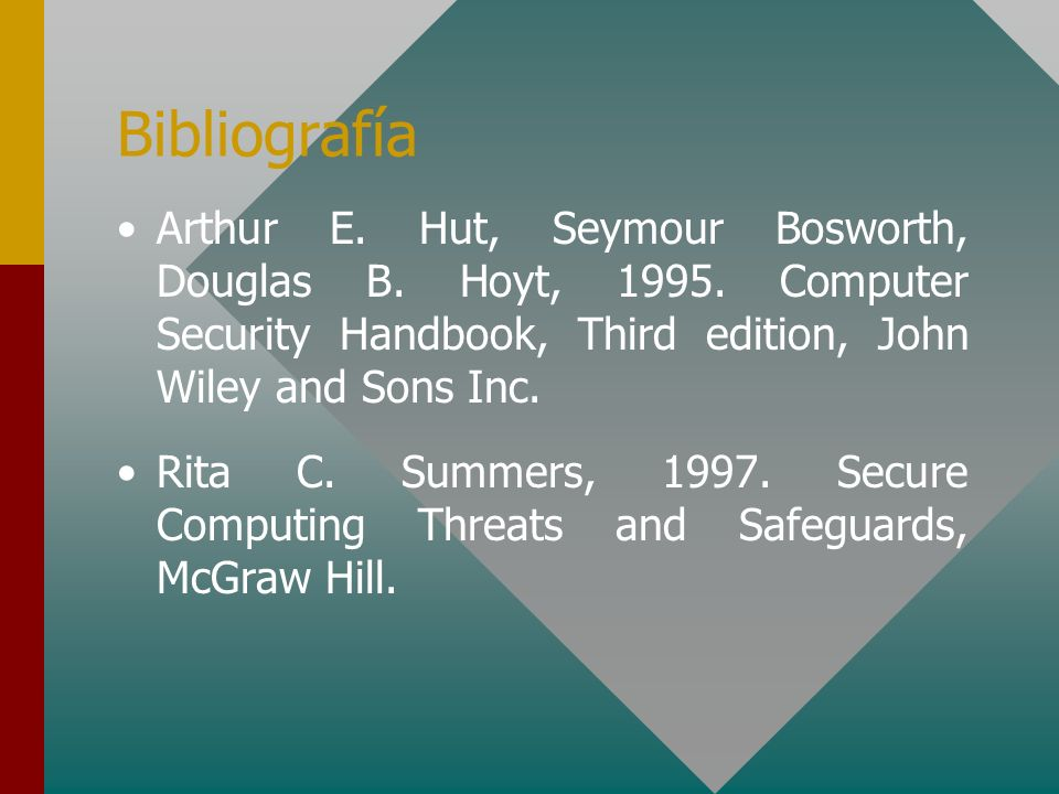 Bibliografía Arthur E. Hut, Seymour Bosworth, Douglas B. Hoyt, 1995. Computer Security Handbook, Third edition, John Wiley and Sons Inc.