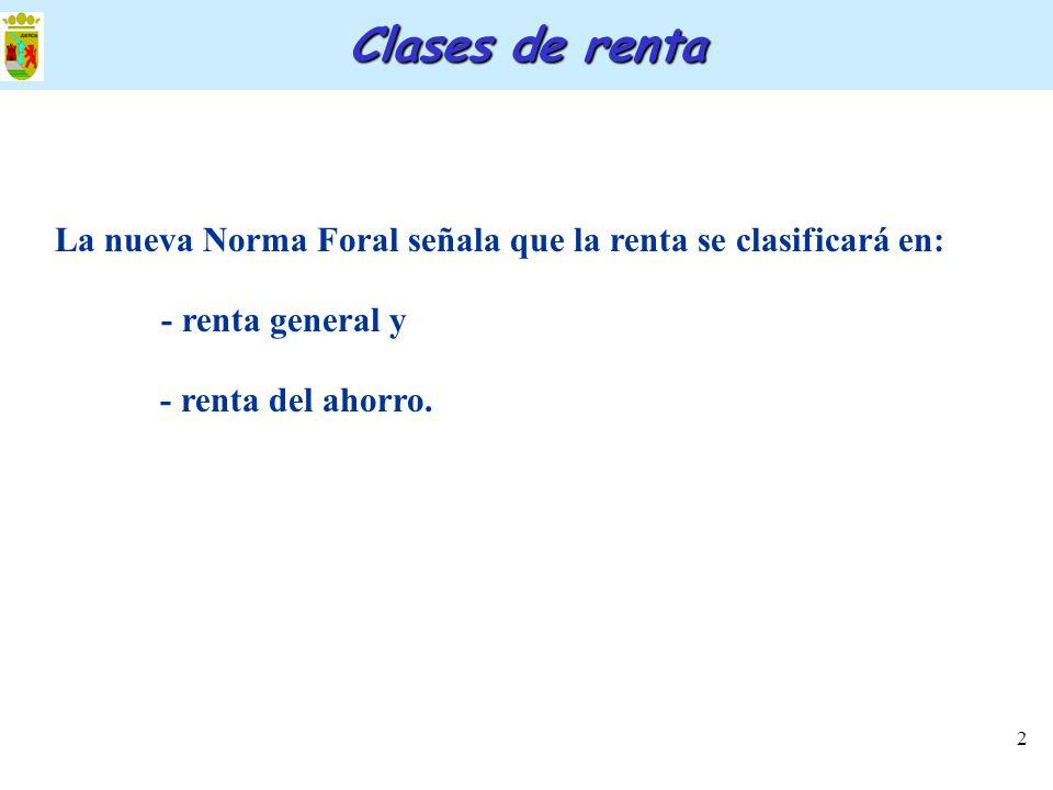 Clases de renta La nueva Norma Foral señala que la renta se clasificará en: - renta general y.