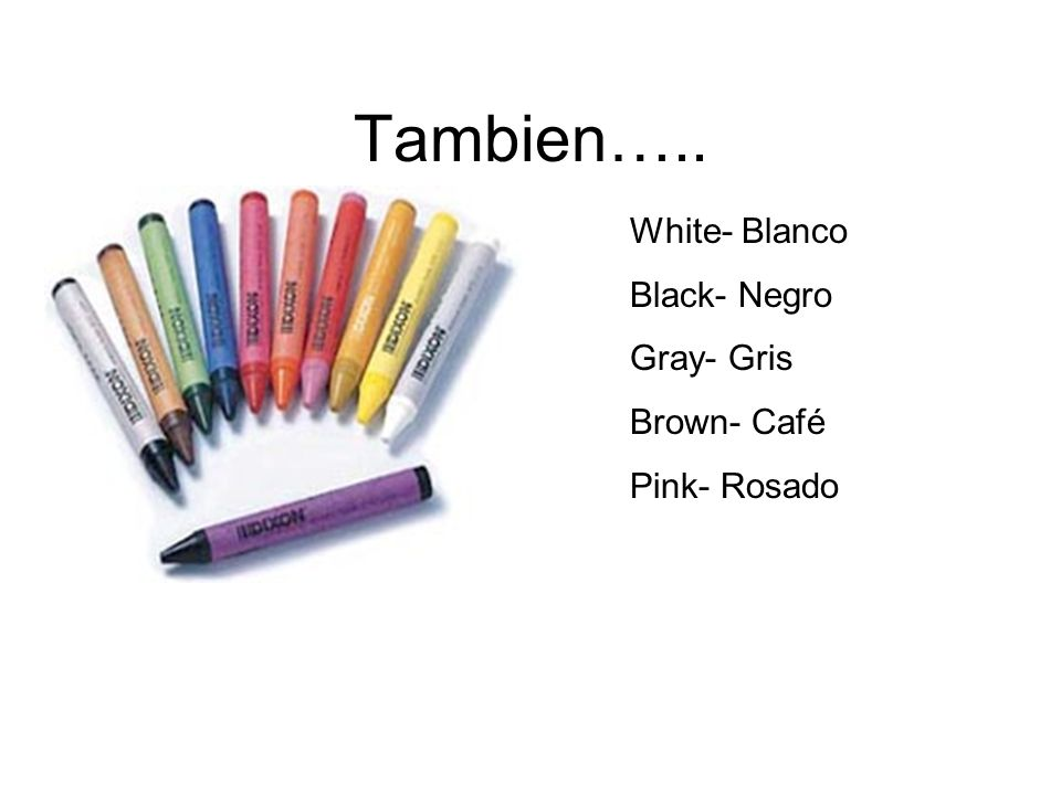 Tambien….. White- Blanco Black- Negro Gray- Gris Brown- Café