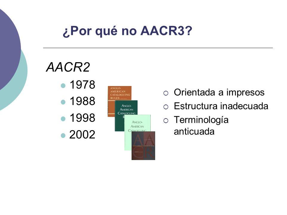 AACR2 ¿Por qué no AACR3 1978 1988 1998 2002 Orientada a impresos
