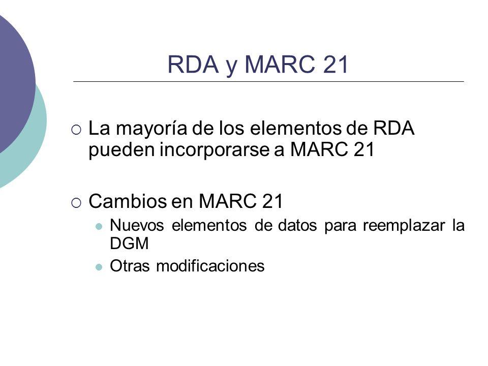 RDA y MARC 21La mayoría de los elementos de RDA pueden incorporarse a MARC 21. Cambios en MARC 21. Nuevos elementos de datos para reemplazar la DGM.
