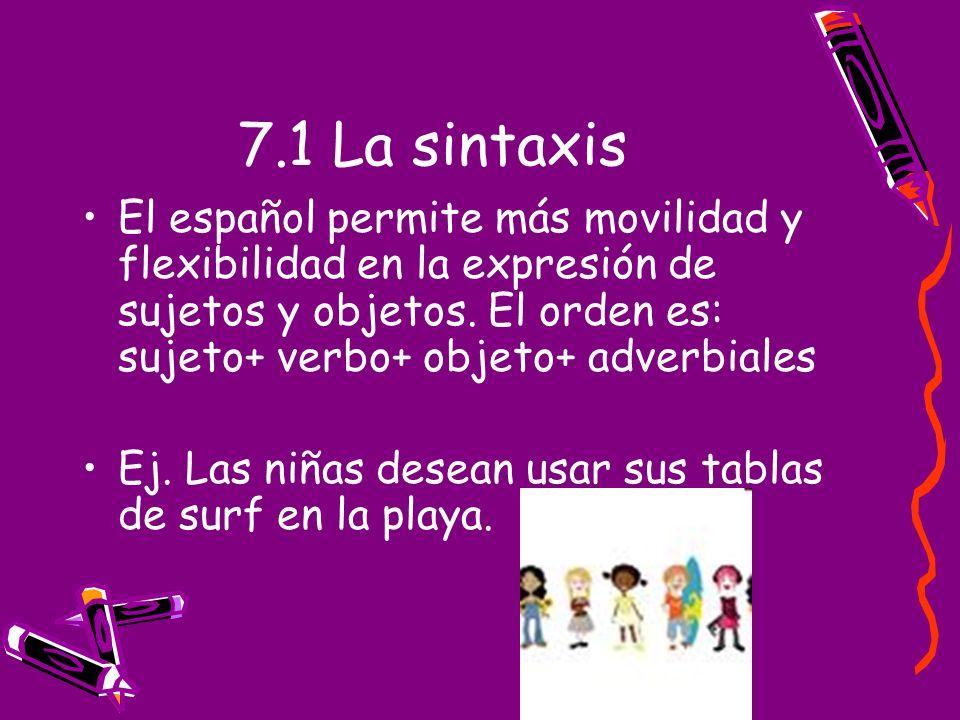 7.1 La sintaxis El español permite más movilidad y flexibilidad en la expresión de sujetos y objetos. El orden es: sujeto+ verbo+ objeto+ adverbiales.