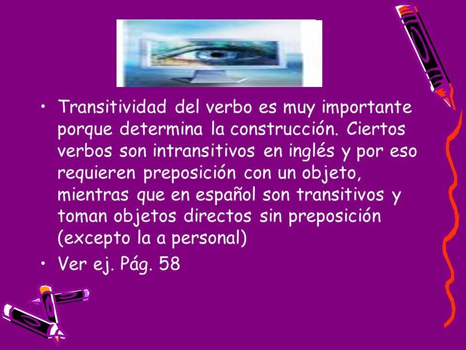 Transitividad del verbo es muy importante porque determina la construcción. Ciertos verbos son intransitivos en inglés y por eso requieren preposición con un objeto, mientras que en español son transitivos y toman objetos directos sin preposición (excepto la a personal)
