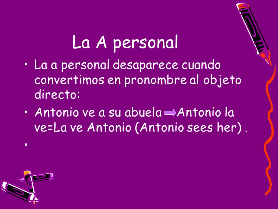 La A personal La a personal desaparece cuando convertimos en pronombre al objeto directo: