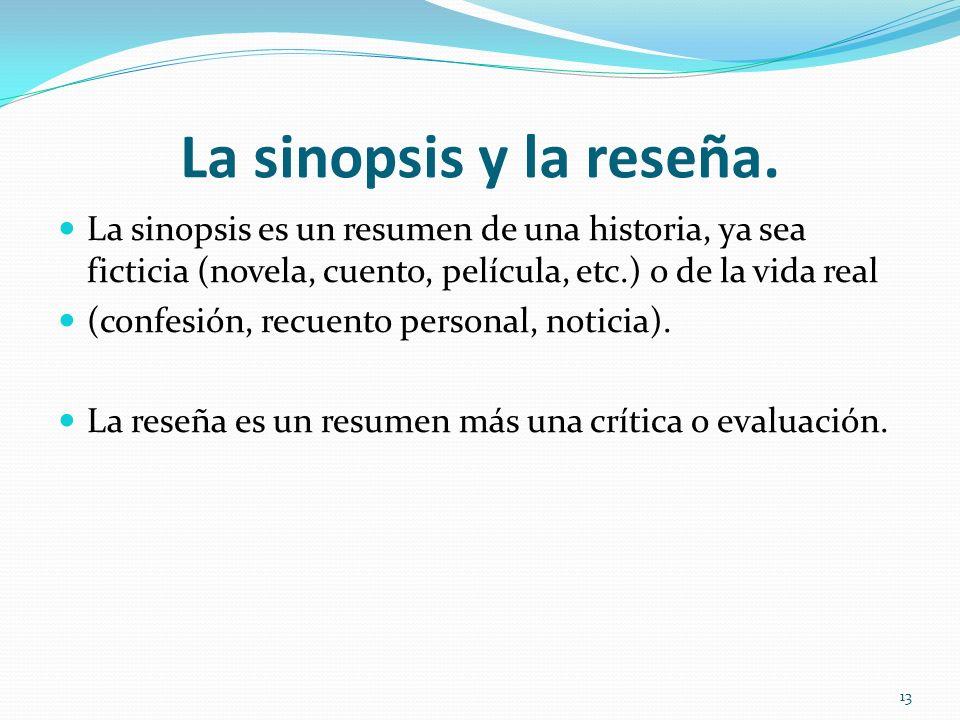 La sinopsis y la reseña. La sinopsis es un resumen de una historia, ya sea ficticia (novela, cuento, película, etc.) o de la vida real.
