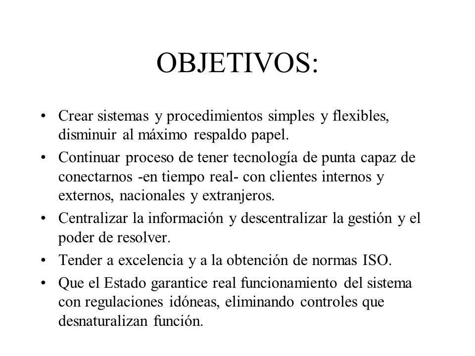 OBJETIVOS: Crear sistemas y procedimientos simples y flexibles, disminuir al máximo respaldo papel.