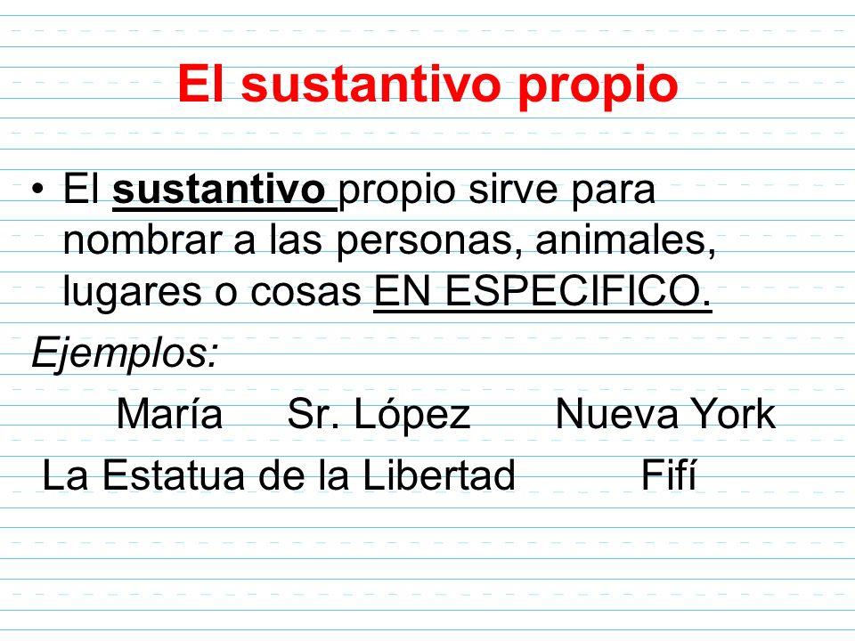 El sustantivo propio El sustantivo propio sirve para nombrar a las personas, animales, lugares o cosas EN ESPECIFICO.