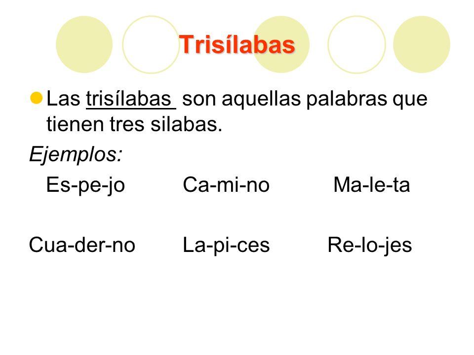 Trisílabas Las trisílabas son aquellas palabras que tienen tres silabas. Ejemplos: Es-pe-jo Ca-mi-no Ma-le-ta.