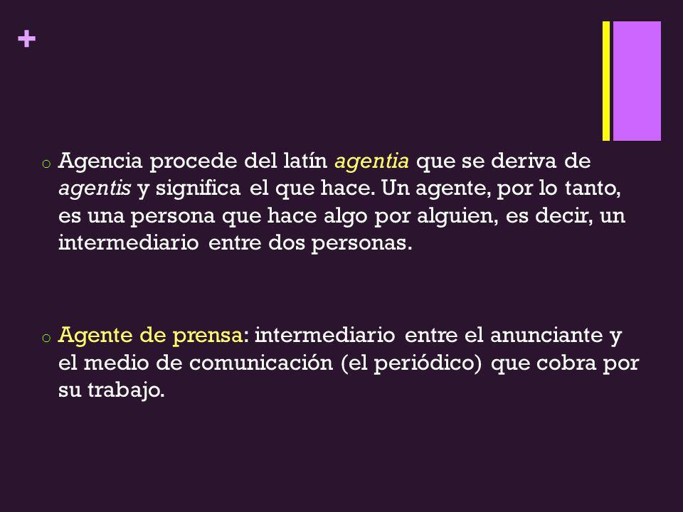 Agencia procede del latín agentia que se deriva de agentis y significa el que hace. Un agente, por lo tanto, es una persona que hace algo por alguien, es decir, un intermediario entre dos personas.