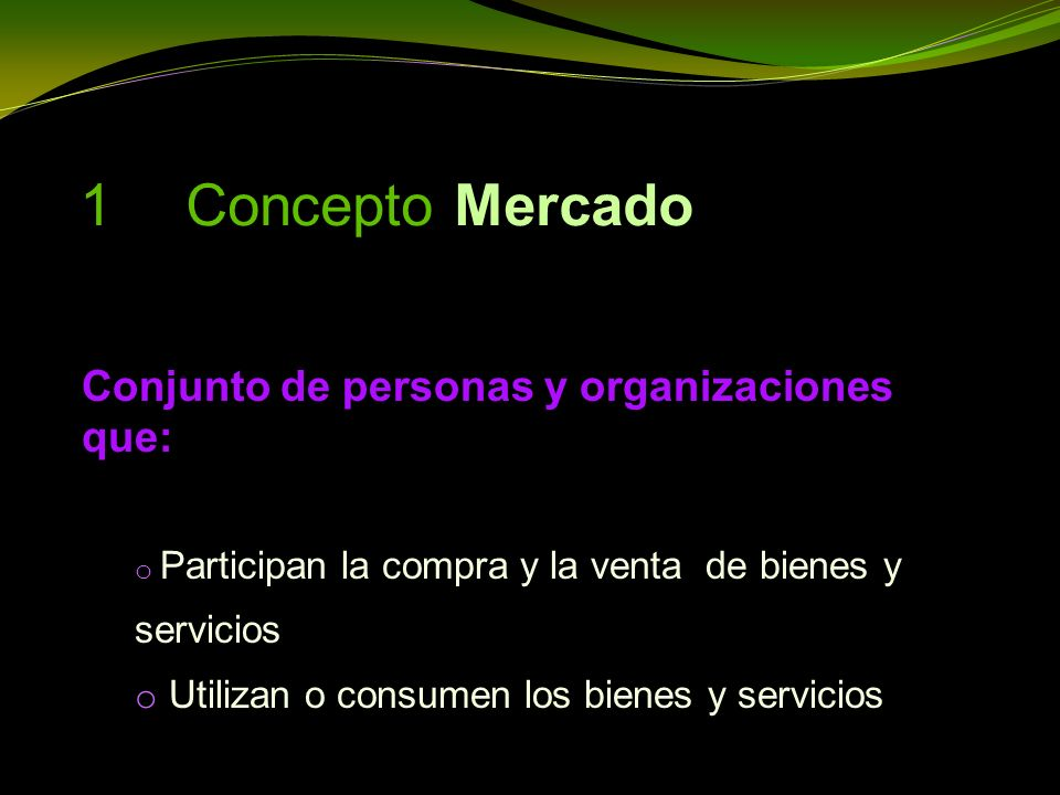 1 Concepto Mercado Conjunto de personas y organizaciones que: