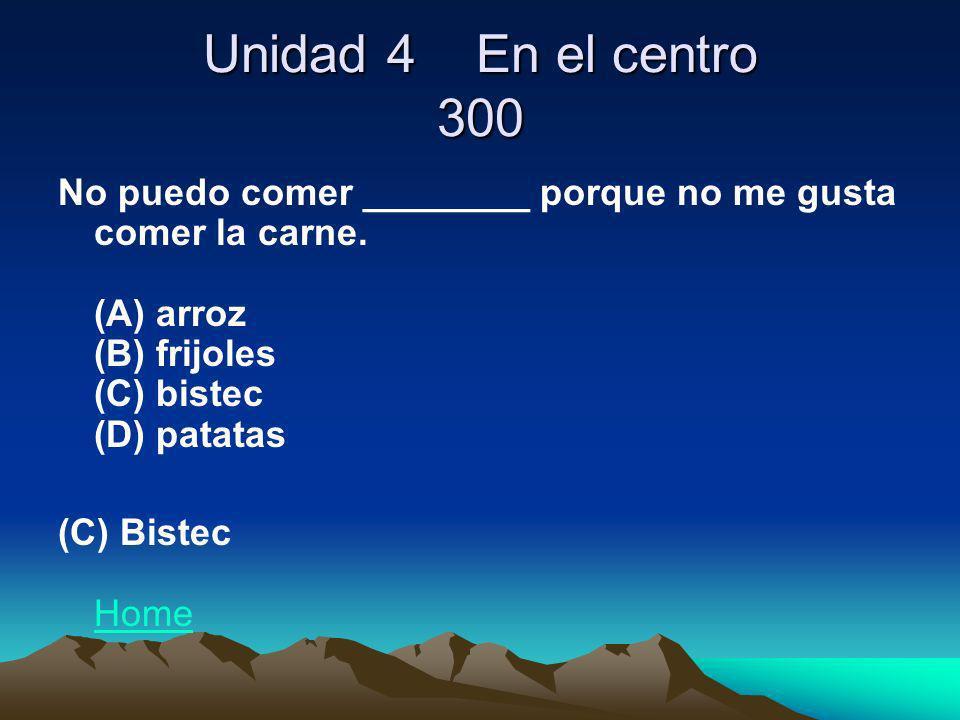 Unidad 4 En el centro 300 No puedo comer ________ porque no me gusta comer la carne. (A) arroz (B) frijoles (C) bistec (D) patatas.