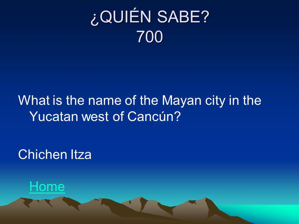 ¿QUIÉN SABE. 700 What is the name of the Mayan city in the Yucatan west of Cancún.