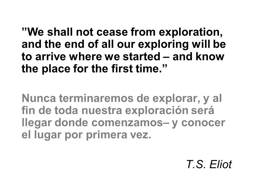 We shall not cease from exploration, and the end of all our exploring will be to arrive where we started – and know the place for the first time.