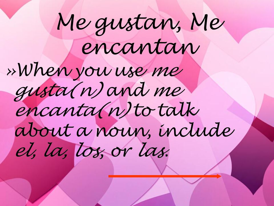 Me gustan, Me encantan When you use me gusta(n) and me encanta(n) to talk about a noun, include el, la, los, or las.