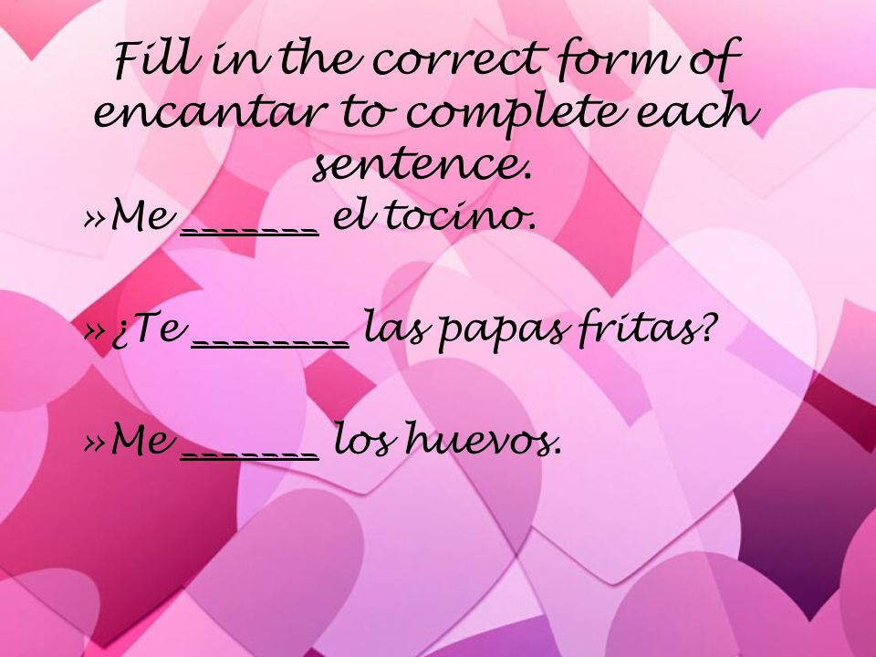 Fill in the correct form of encantar to complete each sentence.